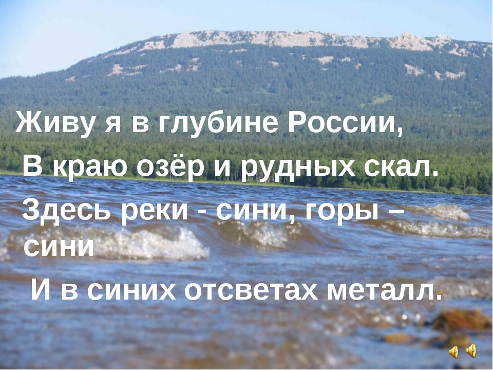 Живу я в глубине России, В краю озёр и рудных скал. Здесь реки - сини, горы...