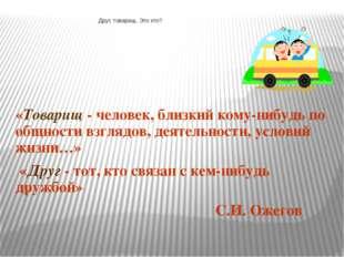 «Товарищ - человек, близкий кому-нибудь по общности взглядов, деятельности, у
