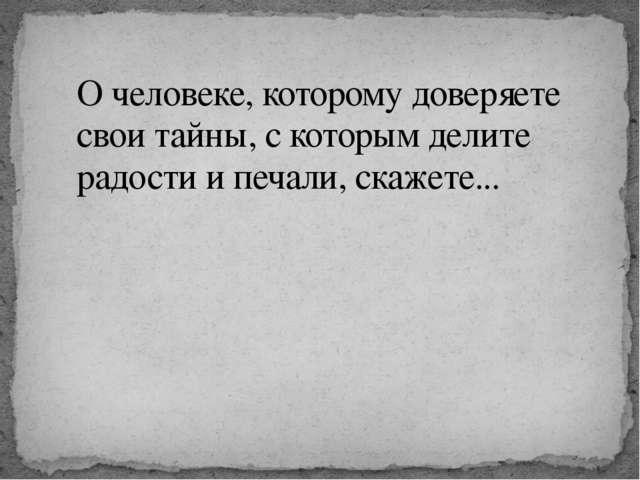О человеке, которому доверяете свои тайны, с которым делите радости и печали,...