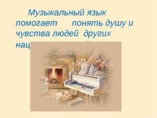 Музыкальный язык помогает понять душу и чувства людей других национальностей.