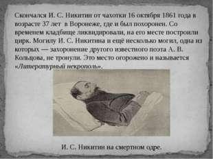 Скончался И. С. Никитин от чахотки 16 октября 1861 года в возрасте 37 лет в В
