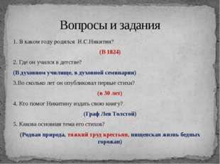 1. В каком году родился И.С.Никитин? (В 1824) 2. Где он учился в детстве? (В