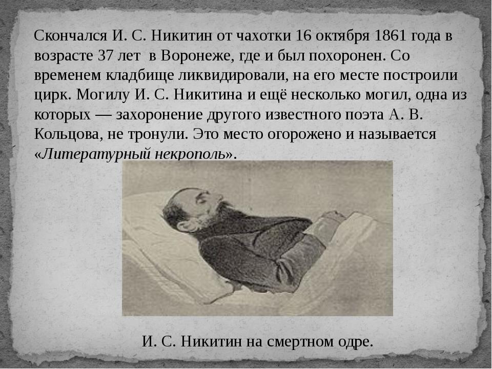 Скончался И. С. Никитин от чахотки 16 октября 1861 года в возрасте 37 лет в В...