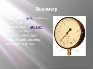 Манометр Манометр(греч.manos— редкий, неплотный, разрежённый +др.-греч.μ