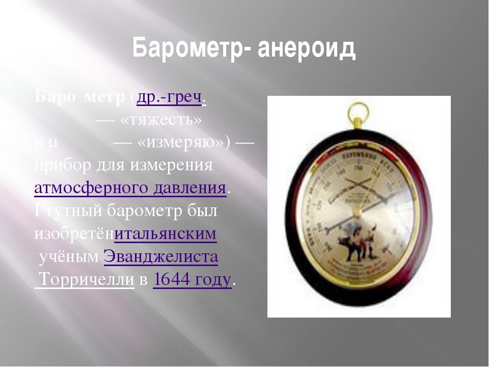 Барометр- анероид Баро́метр(др.-греч.βάρος— «тяжесть» иμετρέω— «измеряю»...