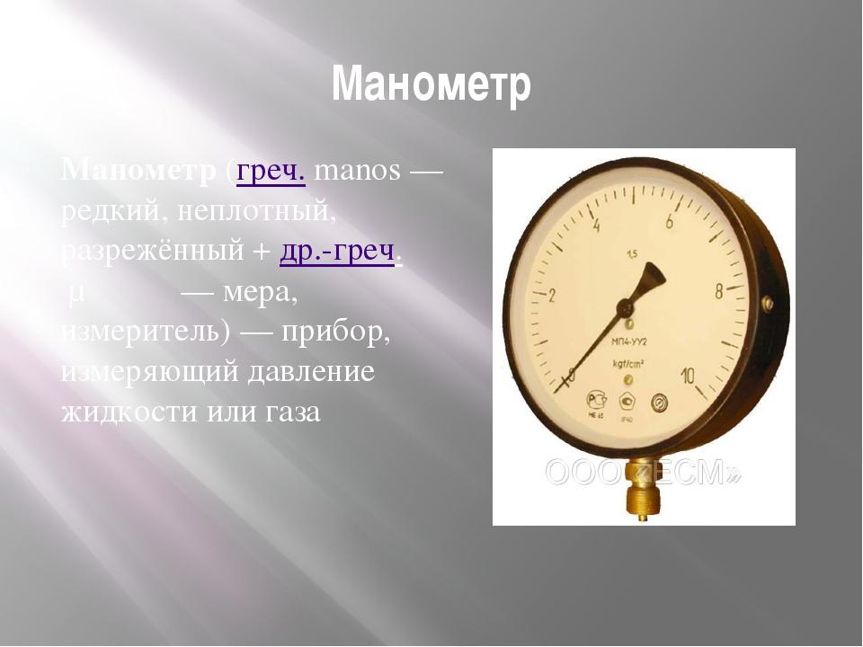 Манометр Манометр(греч.manos— редкий, неплотный, разрежённый +др.-греч.μ...