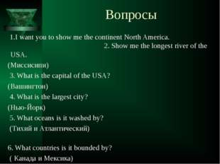 Вопросы 1.I want you to show me the continent North America. 2. Show me the l