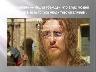 Этот человек — Иешуа убежден, что злых людей нет на свете, есть только люди
