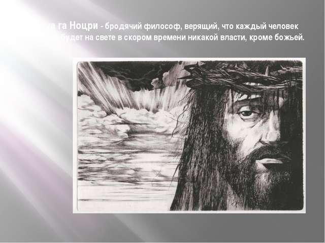 Иешуа га Ноцри - бродячий философ, верящий, что каждый человек добр, и не буд...