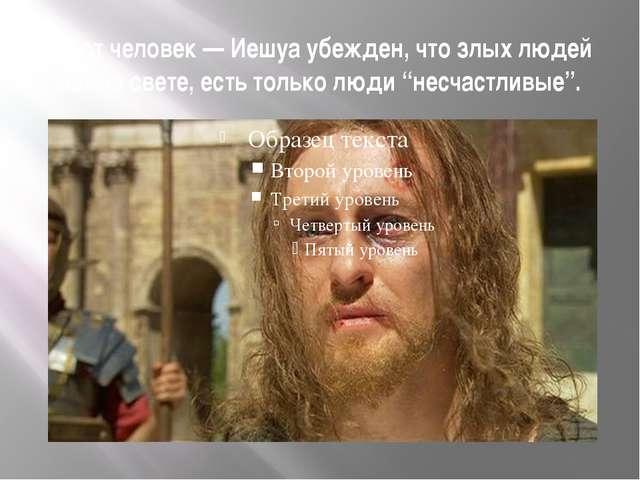Этот человек — Иешуа убежден, что злых людей нет на свете, есть только люди...