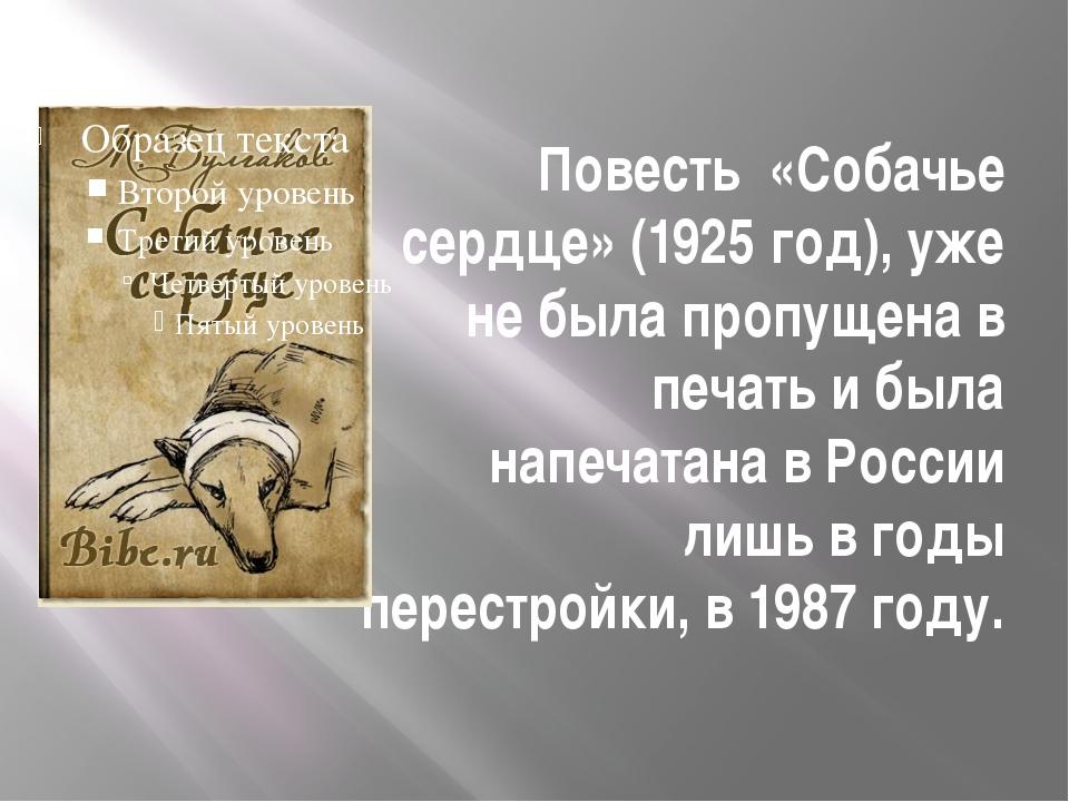 Повесть «Собачье сердце» (1925 год), уже не была пропущена в печать и была на...