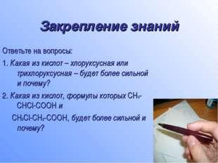 Закрепление знаний Ответьте на вопросы: 1. Какая из кислот – хлоруксусная или
