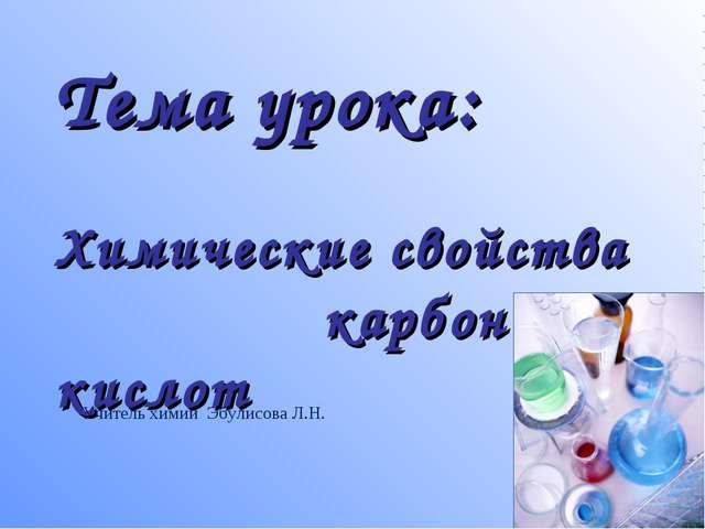 Тема урока: Химические свойства карбоновых кислот Учитель химии Эбулисова Л.Н.