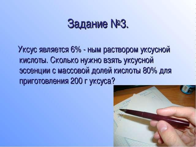 Задание №3. Уксус является 6% - ным раствором уксусной кислоты. Сколько нужно...