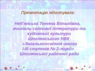 Презентацію підготувала: Неб'янська Тетяна Віталіївна, вчитель світової літе