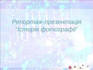 """Репортаж-презентація """"Історія фотографії"""""""