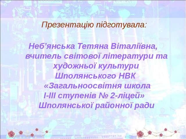 Презентацію підготувала: Неб'янська Тетяна Віталіївна, вчитель світової літе...