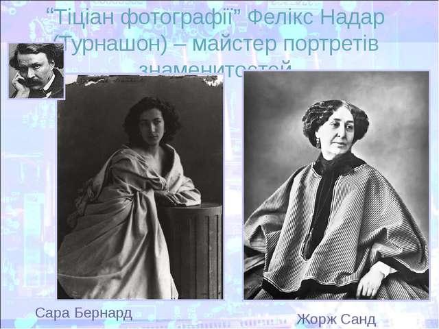 """""""Тіціан фотографії"""" Фелікс Надар (Турнашон) – майстер портретів знаменитостей..."""