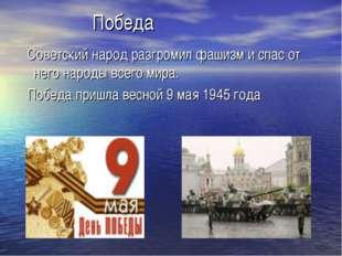 Победа Советский народ разгромил фашизм и спас от него народы всего мира. По