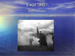 9 мая 1945 г. День победы. Тихо! Как тихо стало на земле.