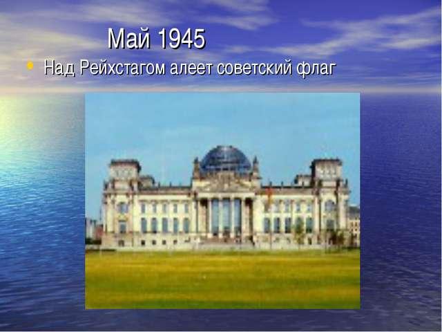 Май 1945 Над Рейхстагом алеет советский флаг