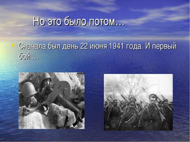 Но это было потом… Сначала был день 22 июня 1941 года. И первый бой …