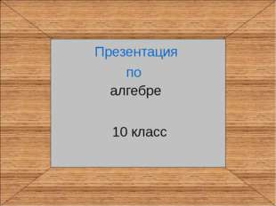 10 класс Презентация по алгебре