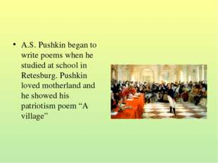 A.S. Pushkin began to write poems when he studied at school in Retesburg. Pus