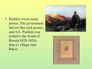 Pushkin wrote many poems. The government did not like such poems, and A.S. Pu