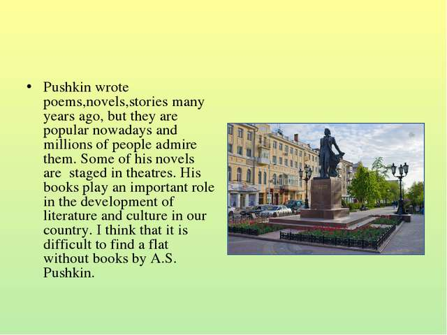 Pushkin wrote poems,novels,stories many years ago, but they are popular nowad...