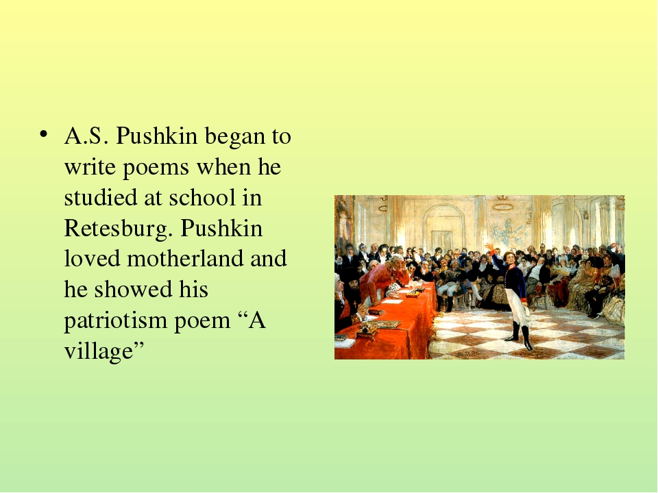 A.S. Pushkin began to write poems when he studied at school in Retesburg. Pus...