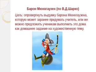 Барон Мюнхгаузен (по В.Д.Шарко) Цель: опровергнуть выдумку барона Мюнхгаузена