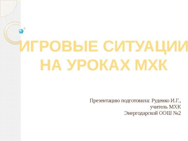 Презентацию подготовила: Руденко И.Г., учитель МХК Энергодарской ООШ №2 ИГРОВ...