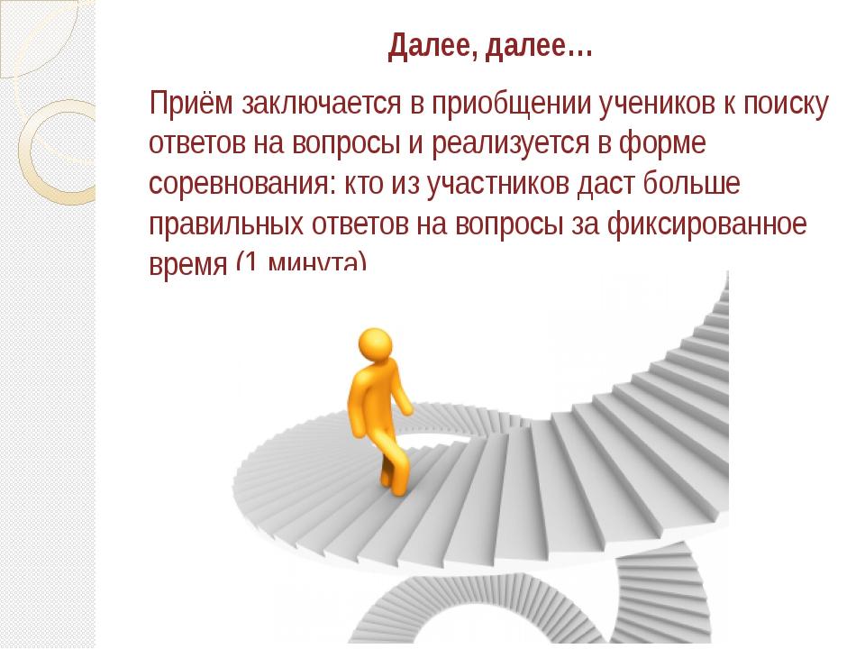 Далее, далее… Приём заключается в приобщении учеников к поиску ответов на воп...