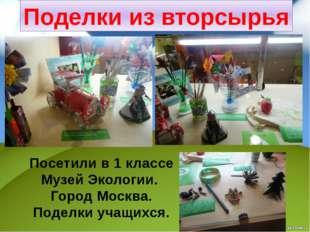 Поделки из вторсырья Посетили в 1 классе Музей Экологии. Город Москва. Поделк