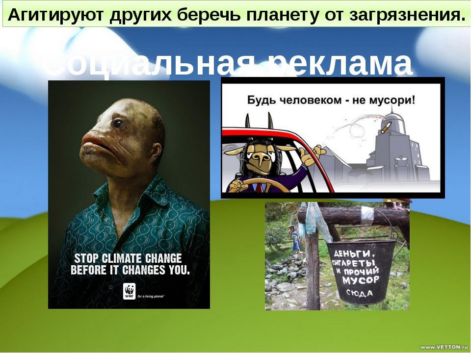 Социальная реклама Агитируют других беречь планету от загрязнения.