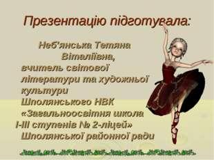 Презентацію підготувала: Неб'янська Тетяна Віталіївна, вчитель світової літер