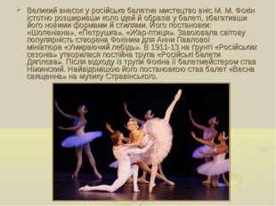 Великий внесок у російське балетне мистецтво вніс М.М.Фокін істотно розшири