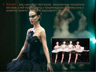 Балет- вид сценічного мистецтва, танцювальнатеатральна вистава, у якіймузи