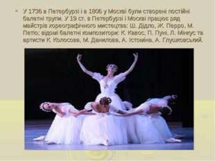 У1736вПетербурзіі в1806уМосквібули створені постійні балетні трупи. У