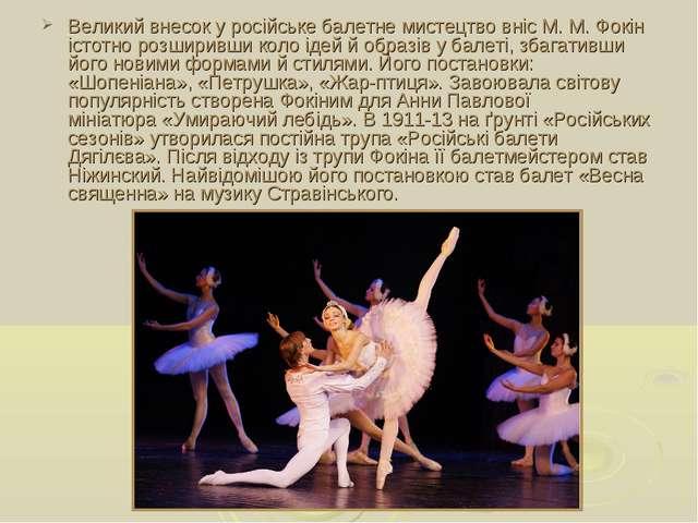Великий внесок у російське балетне мистецтво вніс М.М.Фокін істотно розшири...