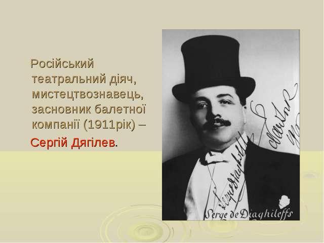 Російський театральний діяч, мистецтвознавець, засновник балетної компанії (...