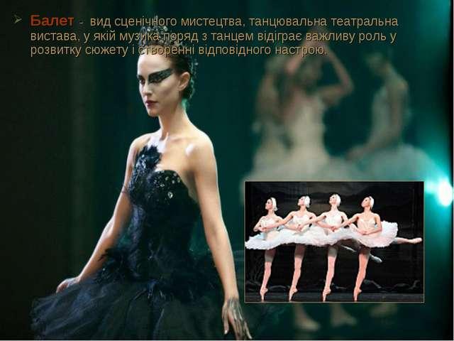 Балет- вид сценічного мистецтва, танцювальнатеатральна вистава, у якіймузи...