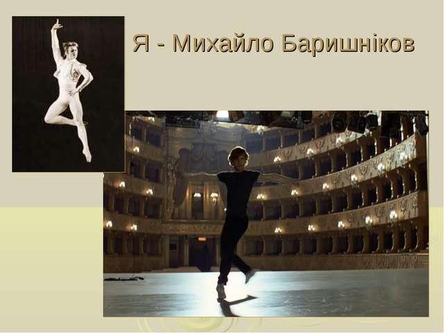 Я - Михайло Баришніков