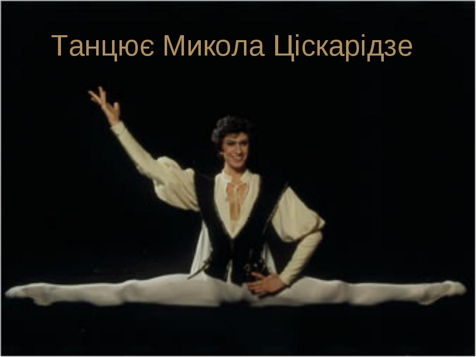 Танцює Микола Ціскарідзе