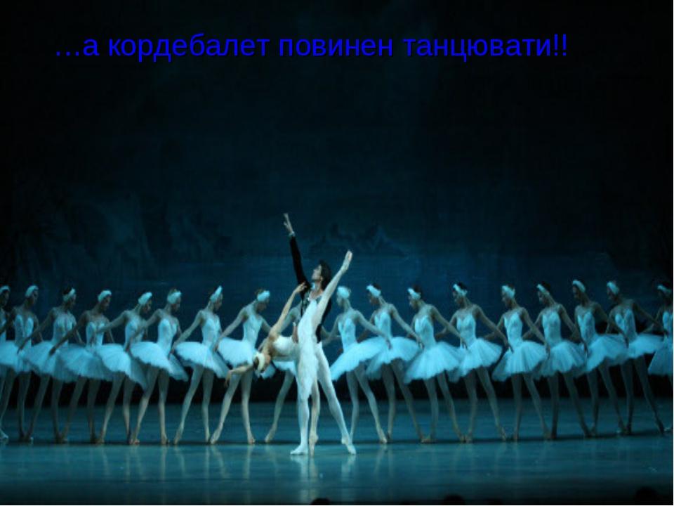 …а кордебалет повинен танцювати!!