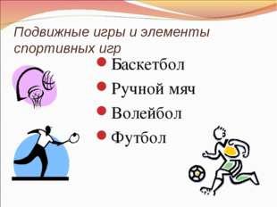 Подвижные игры и элементы спортивных игр Баскетбол Ручной мяч Волейбол Футбол