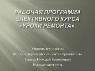 Учитель технологии МБОУ «Первомайский центр образования» Балуев Николай Никол