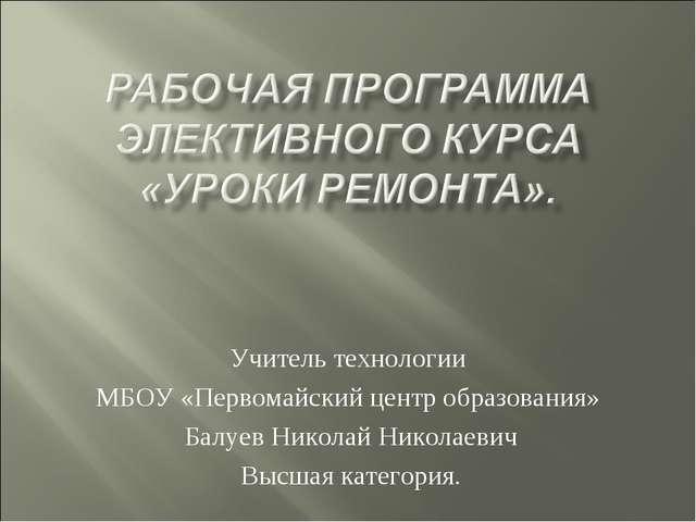 Учитель технологии МБОУ «Первомайский центр образования» Балуев Николай Никол...