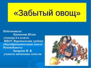 «Забытый овощ» Подготовила: Лукоянова Юлия ученица 4-а класса МБОУ Воротынска